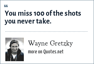 Wayne Gretzky: You miss 100 of the shots you never take.