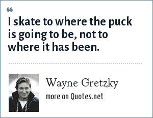 Wayne Gretzky: I skate to where the puck is going to be, not to where it has been.