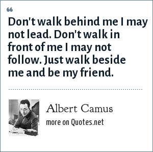 Albert Camus: Don't walk behind me I may not lead. Don't walk in front of me I may not follow. Just walk beside me and be my friend.
