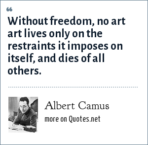 Albert Camus: Without freedom, no art art lives only on the restraints it imposes on itself, and dies of all others.