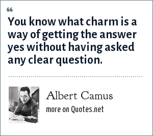 Albert Camus: You know what charm is a way of getting the answer yes without having asked any clear question.
