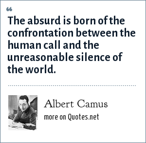 Albert Camus: The absurd is born of the confrontation between the human call and the unreasonable silence of the world.
