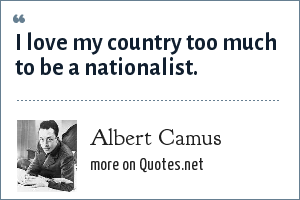 Albert Camus: I love my country too much to be a nationalist.