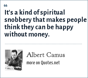 Albert Camus: It's a kind of spiritual snobbery that makes people think they can be happy without money.