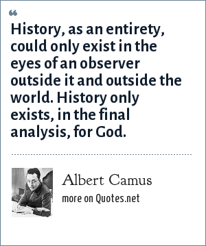 Albert Camus: History, as an entirety, could only exist in the eyes of an observer outside it and outside the world. History only exists, in the final analysis, for God.