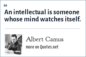 Albert Camus: An intellectual is someone whose mind watches itself.