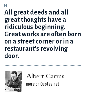 Albert Camus: All great deeds and all great thoughts have a ridiculous beginning. Great works are often born on a street corner or in a restaurant's revolving door.
