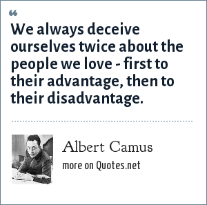 Albert Camus: We always deceive ourselves twice about the people we love - first to their advantage, then to their disadvantage.