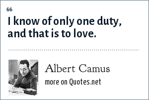 Albert Camus: I know of only one duty, and that is to love.