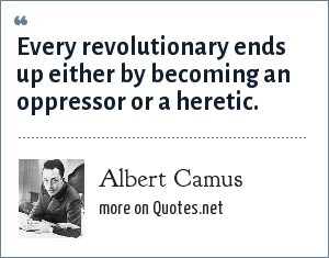 Albert Camus: Every revolutionary ends up either by becoming an oppressor or a heretic.
