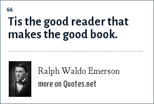 Ralph Waldo Emerson: Tis the good reader that makes the good book.