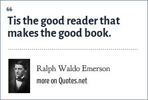 Ralph Waldo Emerson: Tis the good reader that makes the good book.