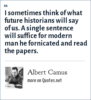 Albert Camus: I sometimes think of what future historians will say of us. A single sentence will suffice for modern man he fornicated and read the papers.