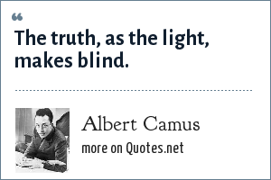 Albert Camus: The truth, as the light, makes blind.