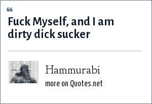 Hammurabi: Fuck Myself, and I am dirty dick sucker