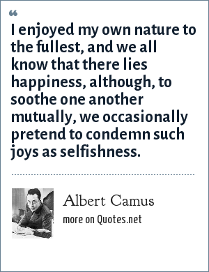 Albert Camus: I enjoyed my own nature to the fullest, and we all know that there lies happiness, although, to soothe one another mutually, we occasionally pretend to condemn such joys as selfishness.
