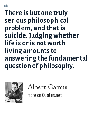 Albert Camus: There is but one truly serious philosophical problem, and that is suicide. Judging whether life is or is not worth living amounts to answering the fundamental question of philosophy.