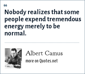 Albert Camus: Nobody realizes that some people expend tremendous energy merely to be normal.