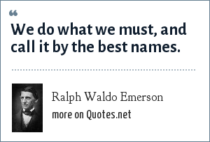 Ralph Waldo Emerson: We do what we must, and call it by the best names.
