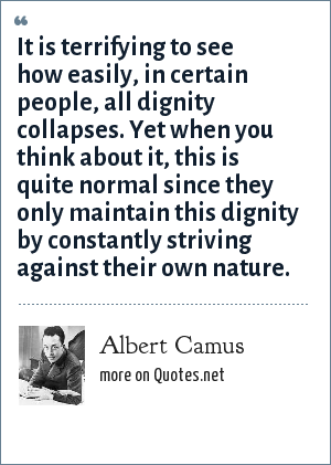 Albert Camus: It is terrifying to see how easily, in certain people, all dignity collapses. Yet when you think about it, this is quite normal since they only maintain this dignity by constantly striving against their own nature.