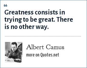 Albert Camus: Greatness consists in trying to be great. There is no other way.