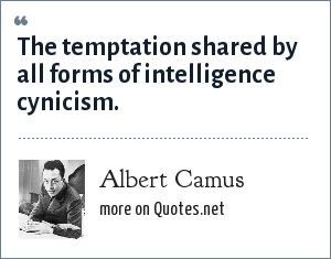 Albert Camus: The temptation shared by all forms of intelligence cynicism.