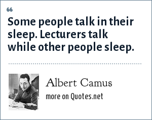 Albert Camus: Some people talk in their sleep. Lecturers talk while other people sleep.