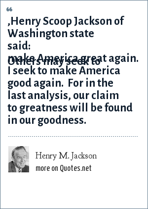 Henry M. Jackson: ,Henry Scoop Jackson of Washington state said: Others may seek to make America great again.  I seek to make America good again.  For in the last analysis, our claim to greatness will be found in our goodness.