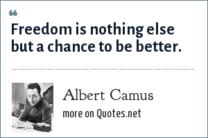 Albert Camus: Freedom is nothing else but a chance to be better.