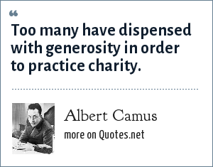 Albert Camus: Too many have dispensed with generosity in order to practice charity.