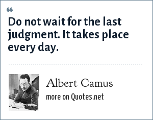 Albert Camus: Do not wait for the last judgment. It takes place every day.
