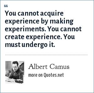 Albert Camus: You cannot acquire experience by making experiments. You cannot create experience. You must undergo it.