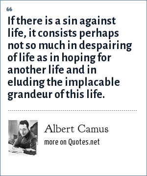 Albert Camus: If there is a sin against life, it consists perhaps not so much in despairing of life as in hoping for another life and in eluding the implacable grandeur of this life.