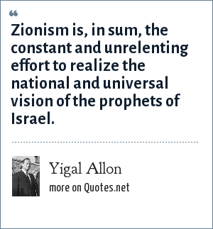 Yigal Allon: Zionism is, in sum, the constant and unrelenting effort to realize the national and universal vision of the prophets of Israel.