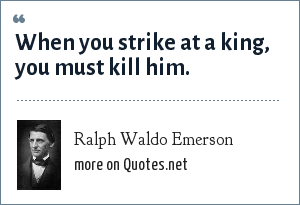Ralph Waldo Emerson: When you strike at a king, you must kill him.