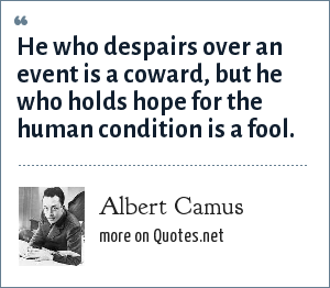 Albert Camus: He who despairs over an event is a coward, but he who holds hope for the human condition is a fool.