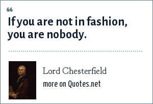 Lord Chesterfield: If you are not in fashion, you are nobody.