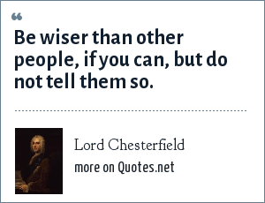 Lord Chesterfield: Be wiser than other people, if you can, but do not tell them so.