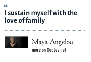 Maya Angelou I Sustain Myself With The Love Of Family