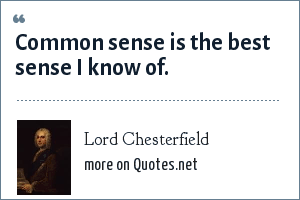 Lord Chesterfield: Common sense is the best sense I know of.