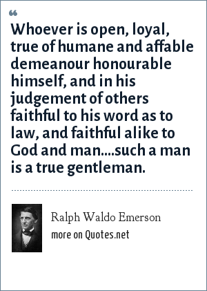 Ralph Waldo Emerson: Whoever is open, loyal, true of humane and affable demeanour honourable himself, and in his judgement of others faithful to his word as to law, and faithful alike to God and man....such a man is a true gentleman.