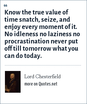 Lord Chesterfield: Know the true value of time snatch, seize, and enjoy every moment of it. No idleness no laziness no procrastination never put off till tomorrow what you can do today.