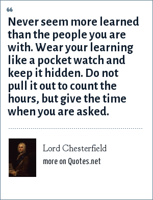 Lord Chesterfield: Never seem more learned than the people you are with. Wear your learning like a pocket watch and keep it hidden. Do not pull it out to count the hours, but give the time when you are asked.