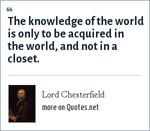 Lord Chesterfield: The knowledge of the world is only to be acquired in the world, and not in a closet.