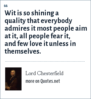 Lord Chesterfield: Wit is so shining a quality that everybody admires it most people aim at it, all people fear it, and few love it unless in themselves.