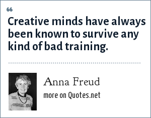 Anna Freud: Creative minds have always been known to survive any kind of bad training.