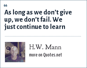 H.W. Mann: As long as we don't give up, we don't fail. We just continue to learn