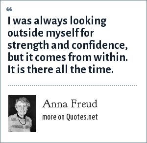 Anna Freud: I was always looking outside myself for strength and confidence, but it comes from within. It is there all the time.