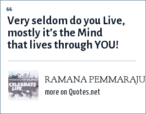 RAMANA PEMMARAJU: Very seldom do you Live, mostly it's the Mind that lives through YOU!