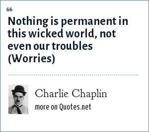 Charlie Chaplin: Nothing is permanent in this wicked world, not even our troubles (Worries)